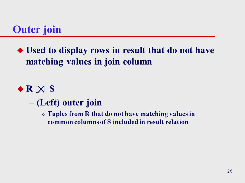 26 Outer join u Used to display rows in result that do not have matching values in join column u R S –(Left) outer join »Tuples from R that do not hav