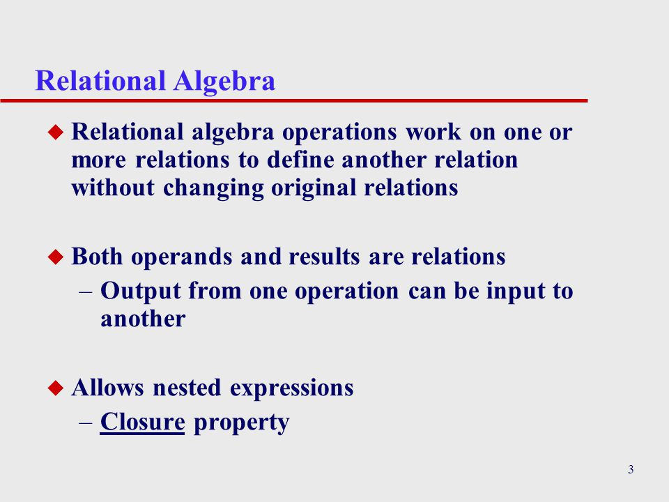 3 Relational Algebra u Relational algebra operations work on one or more relations to define another relation without changing original relations u Bo