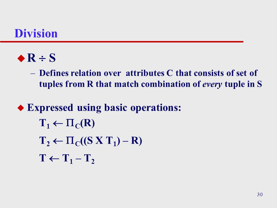 30 Division u R  S –Defines relation over attributes C that consists of set of tuples from R that match combination of every tuple in S  Expressed u