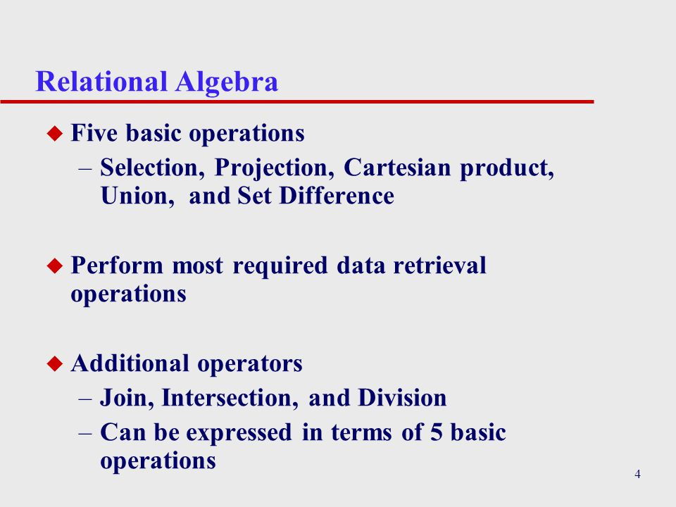4 Relational Algebra u Five basic operations –Selection, Projection, Cartesian product, Union, and Set Difference u Perform most required data retriev