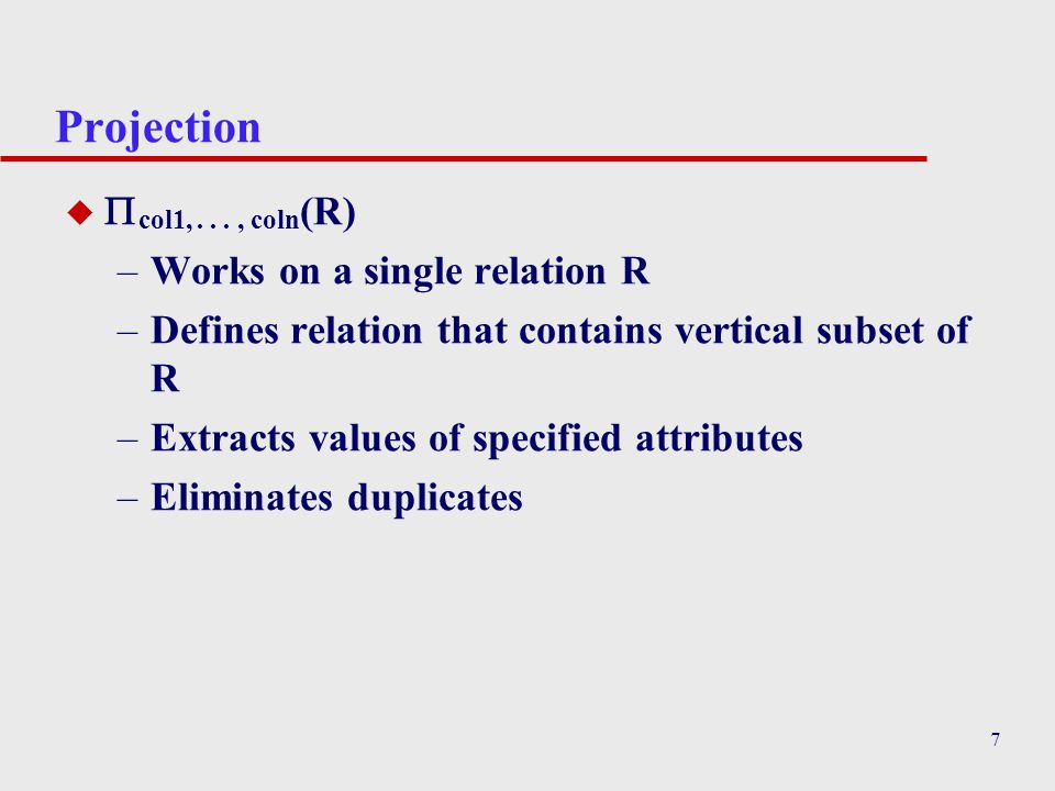 7 Projection u  col1,..., coln (R) –Works on a single relation R –Defines relation that contains vertical subset of R –Extracts values of specified a