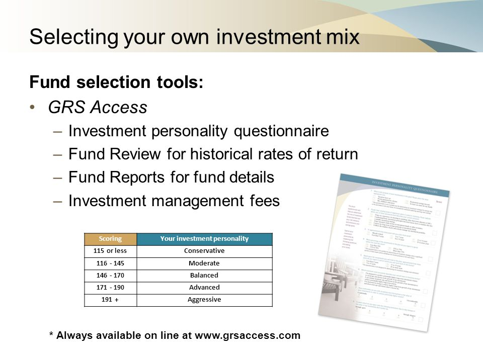 Selecting your own investment mix Fund selection tools: GRS Access –Investment personality questionnaire –Fund Review for historical rates of return –Fund Reports for fund details –Investment management fees ScoringYour investment personality 115 or lessConservative 116 - 145Moderate 146 - 170Balanced 171 - 190Advanced 191 +Aggressive * Always available on line at www.grsaccess.com