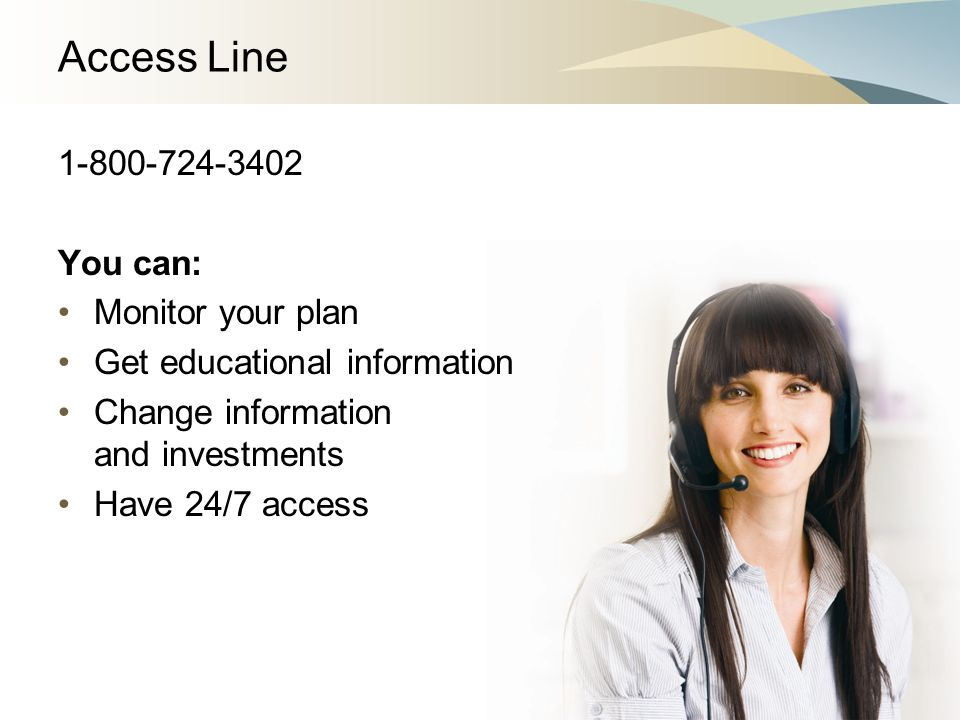 Access Line 1-800-724-3402 You can: Monitor your plan Get educational information Change information and investments Have 24/7 access