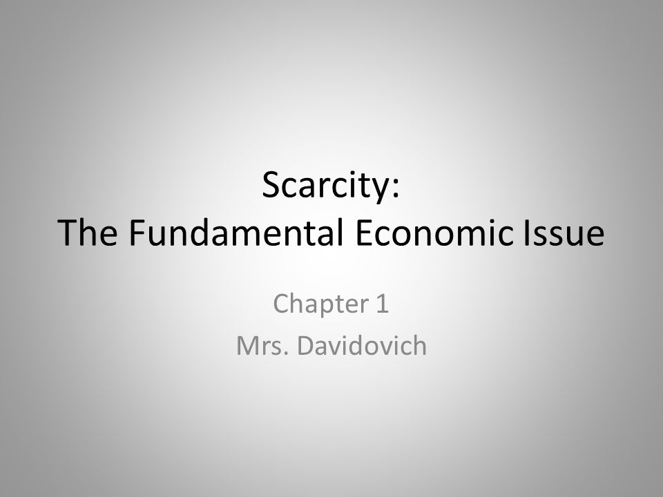 Scarcity: The Fundamental Economic Issue Chapter 1 Mrs. Davidovich