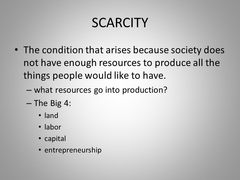 SCARCITY The condition that arises because society does not have enough resources to produce all the things people would like to have.