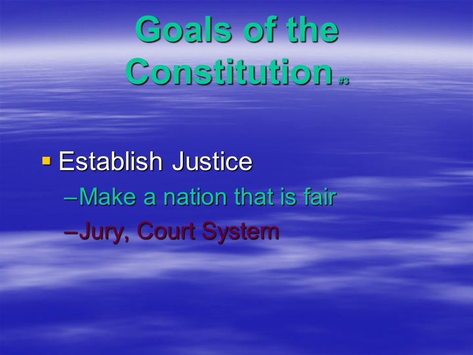 Goals of the Constitution #3  Establish Justice –Make a nation that is fair –Jury, Court System