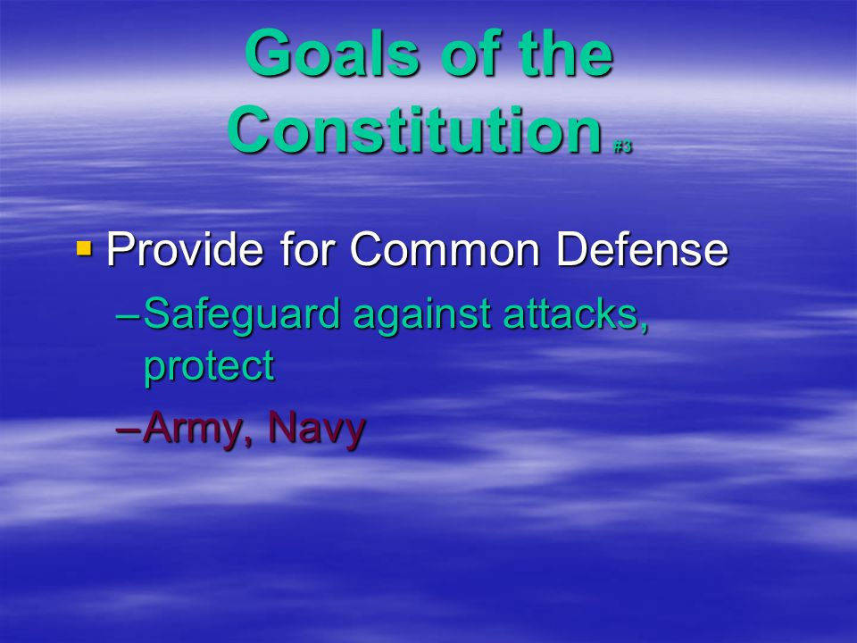 Goals of the Constitution #3  Provide for Common Defense –Safeguard against attacks, protect –Army, Navy