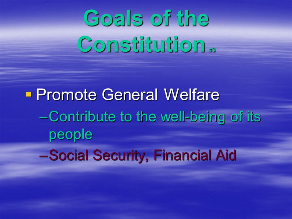 Goals of the Constitution #3  Promote General Welfare –Contribute to the well-being of its people –Social Security, Financial Aid