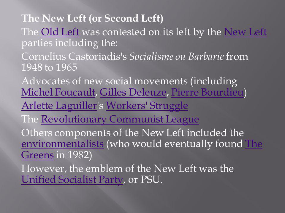 The New Left (or Second Left) The Old Left was contested on its left by the New Left parties including the:Old LeftNew Left Cornelius Castoriadis s Socialisme ou Barbarie from 1948 to 1965 Advocates of new social movements (including Michel Foucault, Gilles Deleuze, Pierre Bourdieu) Michel FoucaultGilles DeleuzePierre Bourdieu Arlette LaguillerArlette Laguiller s Workers StruggleWorkers Struggle The Revolutionary Communist LeagueRevolutionary Communist League Others components of the New Left included the environmentalists (who would eventually found The Greens in 1982) environmentalistsThe Greens However, the emblem of the New Left was the Unified Socialist Party, or PSU.