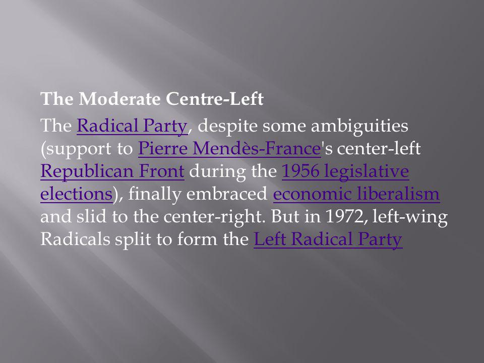 The Moderate Centre-Left The Radical Party, despite some ambiguities (support to Pierre Mendès-France s center-left Republican Front during the 1956 legislative elections), finally embraced economic liberalism and slid to the center-right.