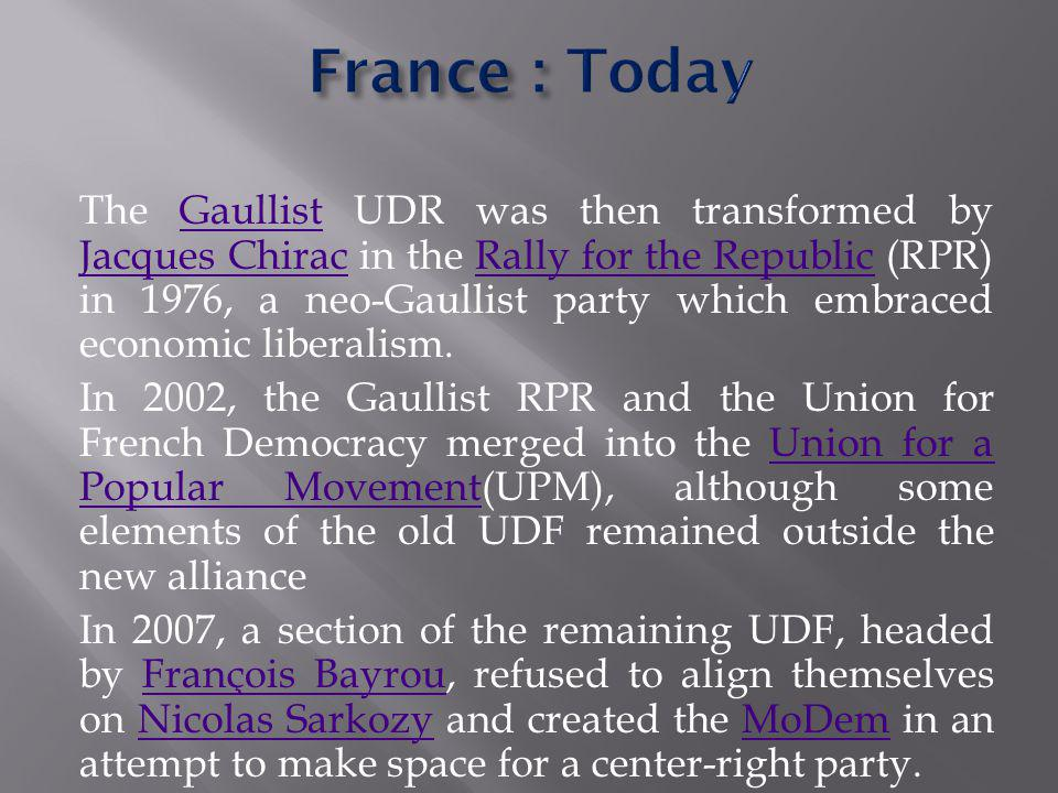 The Gaullist UDR was then transformed by Jacques Chirac in the Rally for the Republic (RPR) in 1976, a neo-Gaullist party which embraced economic liberalism.Gaullist Jacques ChiracRally for the Republic In 2002, the Gaullist RPR and the Union for French Democracy merged into the Union for a Popular Movement(UPM), although some elements of the old UDF remained outside the new allianceUnion for a Popular Movement In 2007, a section of the remaining UDF, headed by François Bayrou, refused to align themselves on Nicolas Sarkozy and created the MoDem in an attempt to make space for a center-right party.François BayrouNicolas SarkozyMoDem