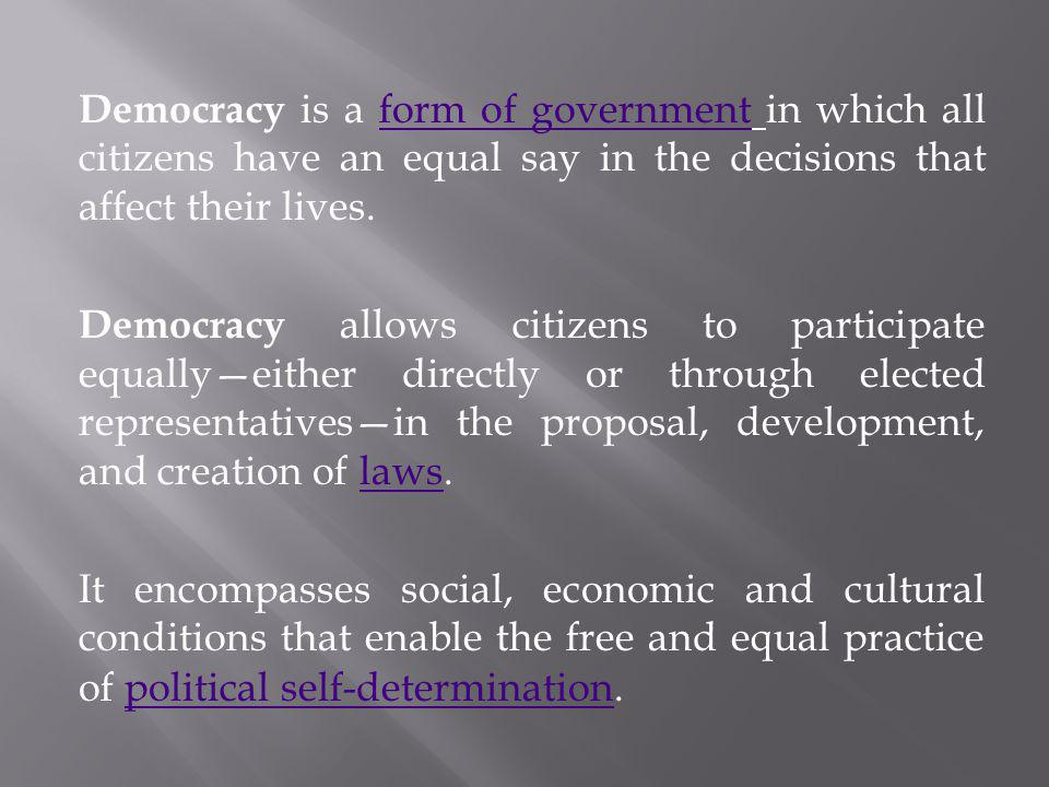 Democracy is a form of government in which all citizens have an equal say in the decisions that affect their lives.form of government Democracy allows citizens to participate equally—either directly or through elected representatives—in the proposal, development, and creation of laws.laws It encompasses social, economic and cultural conditions that enable the free and equal practice of political self-determination.political self-determination