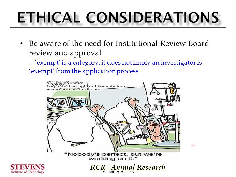 RCR –Animal Research RCR –Animal Research Be aware of the need for Institutional Review Board review and approval -- 'exempt' is a category, it does not imply an investigator is 'exempt' from the application process created April, 2009 (8)