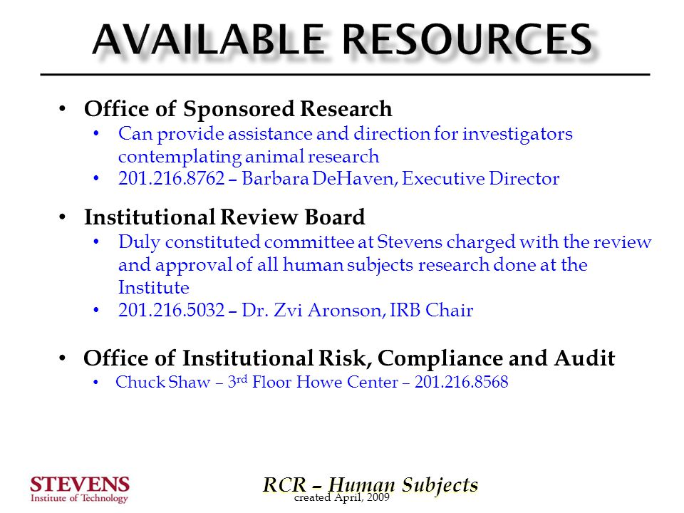 RCR – Human Subjects RCR – Human Subjects Office of Sponsored Research Can provide assistance and direction for investigators contemplating animal research 201.216.8762 – Barbara DeHaven, Executive Director Institutional Review Board Duly constituted committee at Stevens charged with the review and approval of all human subjects research done at the Institute 201.216.5032 – Dr.