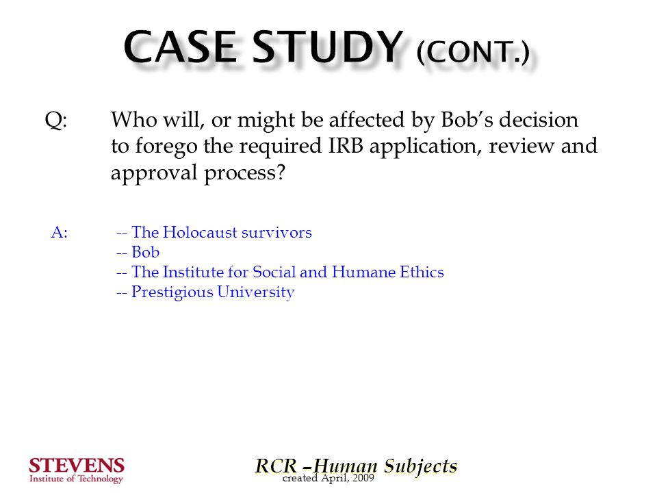 RCR –Human Subjects RCR –Human Subjects Q: Who will, or might be affected by Bob's decision to forego the required IRB application, review and approva