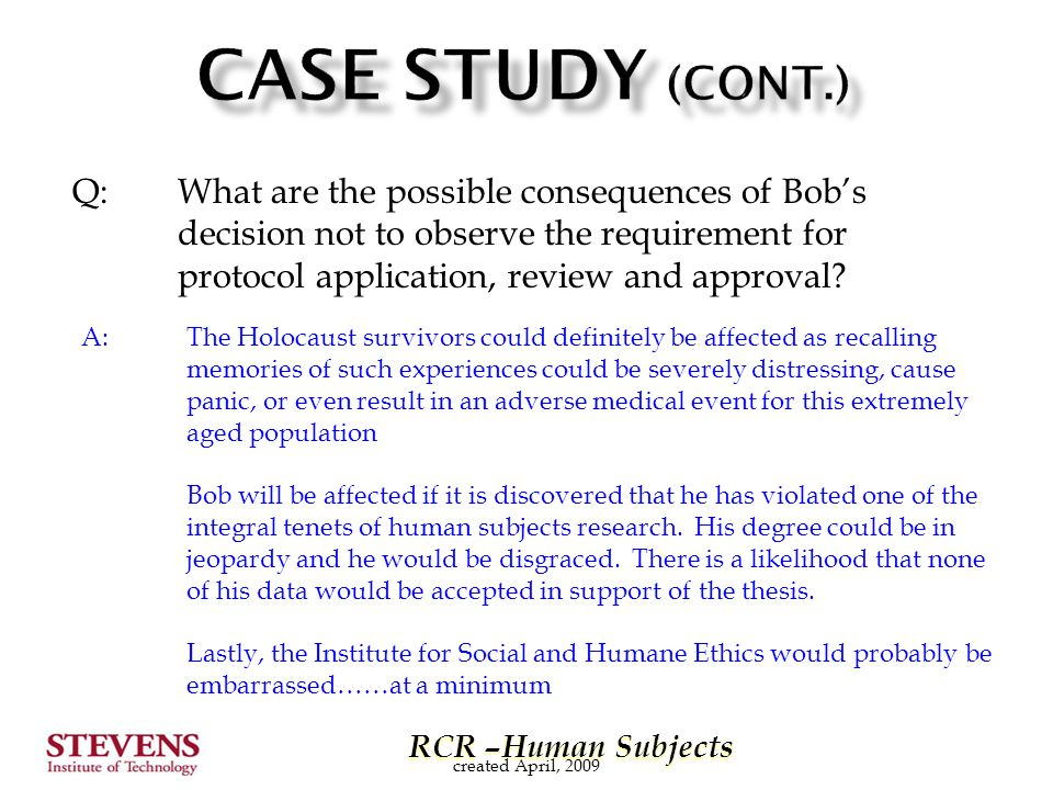 RCR –Human Subjects RCR –Human Subjects Q: What are the possible consequences of Bob's decision not to observe the requirement for protocol application, review and approval.