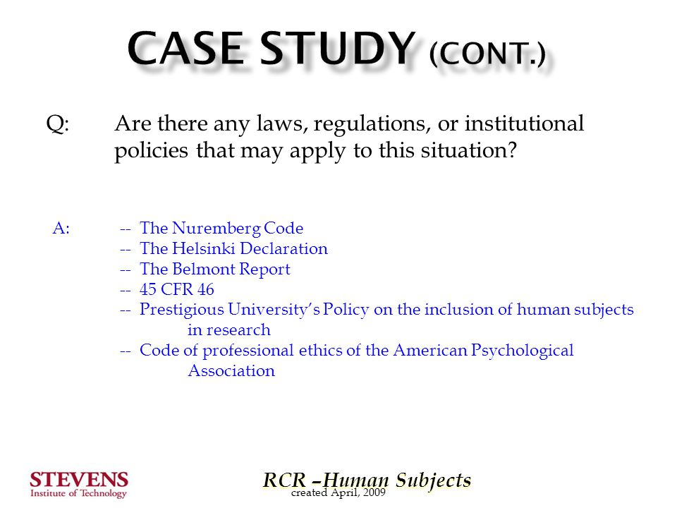 RCR –Human Subjects RCR –Human Subjects Q: Are there any laws, regulations, or institutional policies that may apply to this situation.