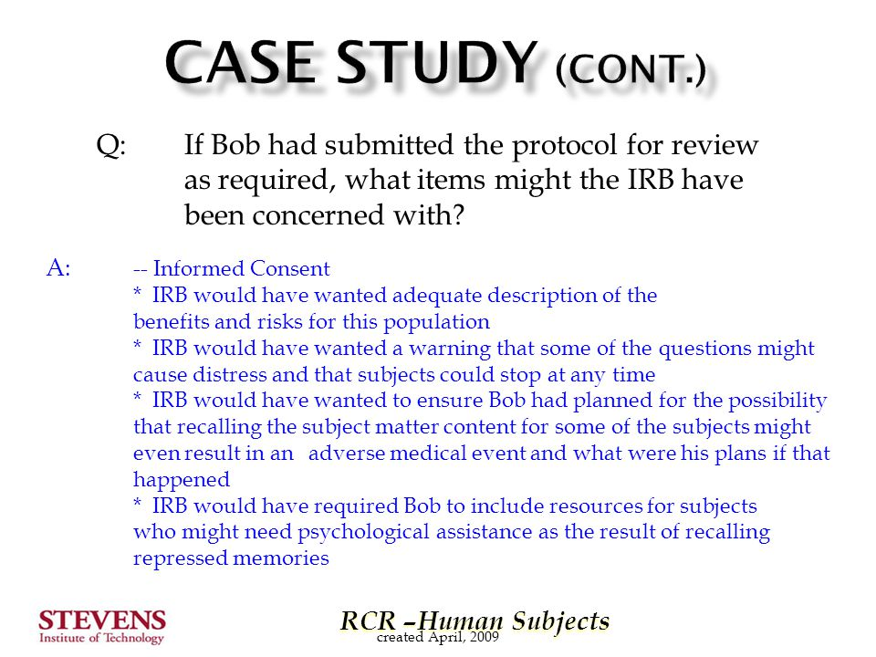 RCR –Human Subjects RCR –Human Subjects Q: If Bob had submitted the protocol for review as required, what items might the IRB have been concerned with.