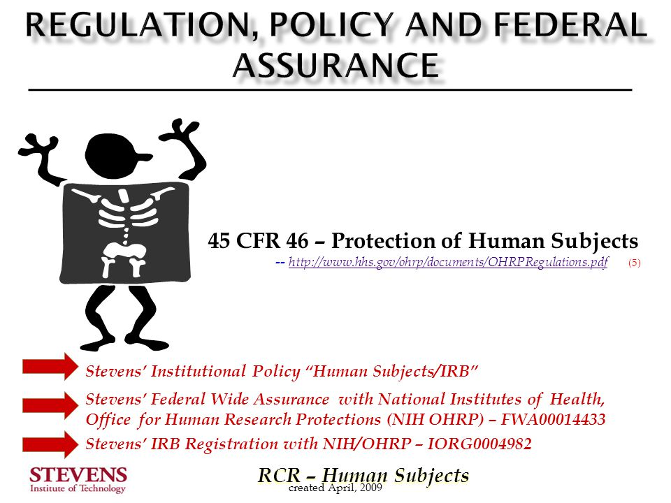 RCR – Human Subjects RCR – Human Subjects Stevens' Federal Wide Assurance with National Institutes of Health, Office for Human Research Protections (NIH OHRP) – FWA00014433 Stevens' Institutional Policy Human Subjects/IRB created April, 2009 45 CFR 46 – Protection of Human Subjects -- http://www.hhs.gov/ohrp/documents/OHRPRegulations.pdf (5) http://www.hhs.gov/ohrp/documents/OHRPRegulations.pdf Stevens' IRB Registration with NIH/OHRP – IORG0004982