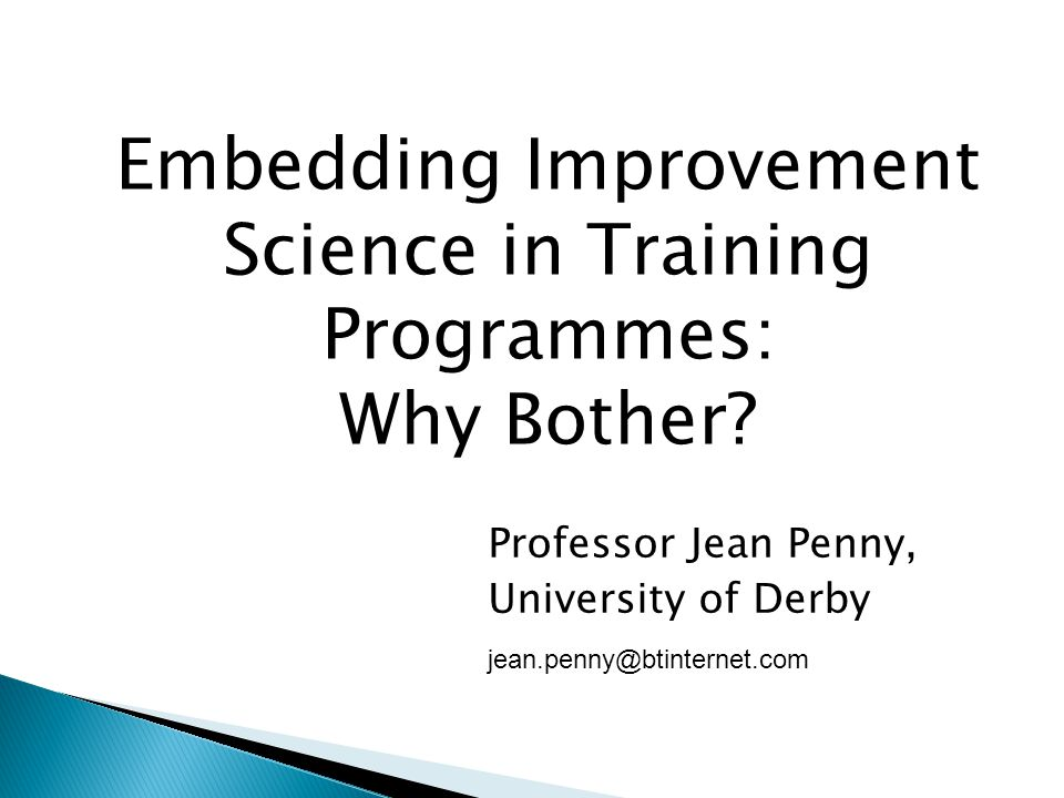 Professor Jean Penny, University of Derby jean.penny@btinternet.com Embedding Improvement Science in Training Programmes: Why Bother?