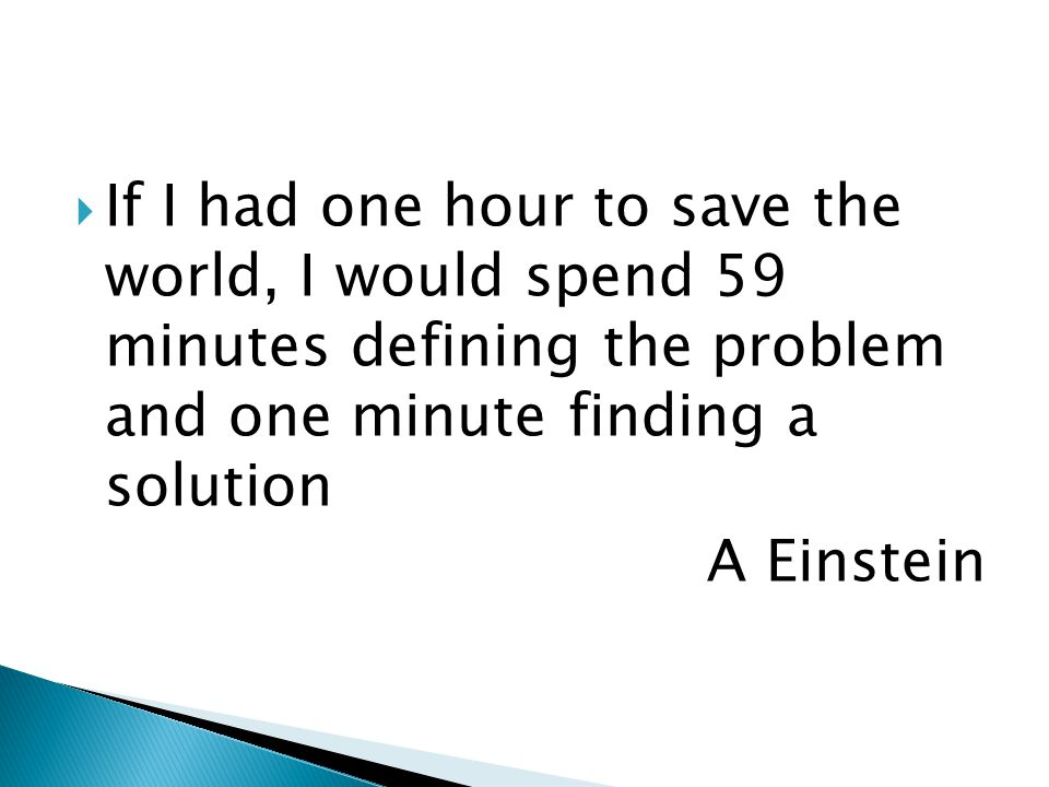  If I had one hour to save the world, I would spend 59 minutes defining the problem and one minute finding a solution A Einstein