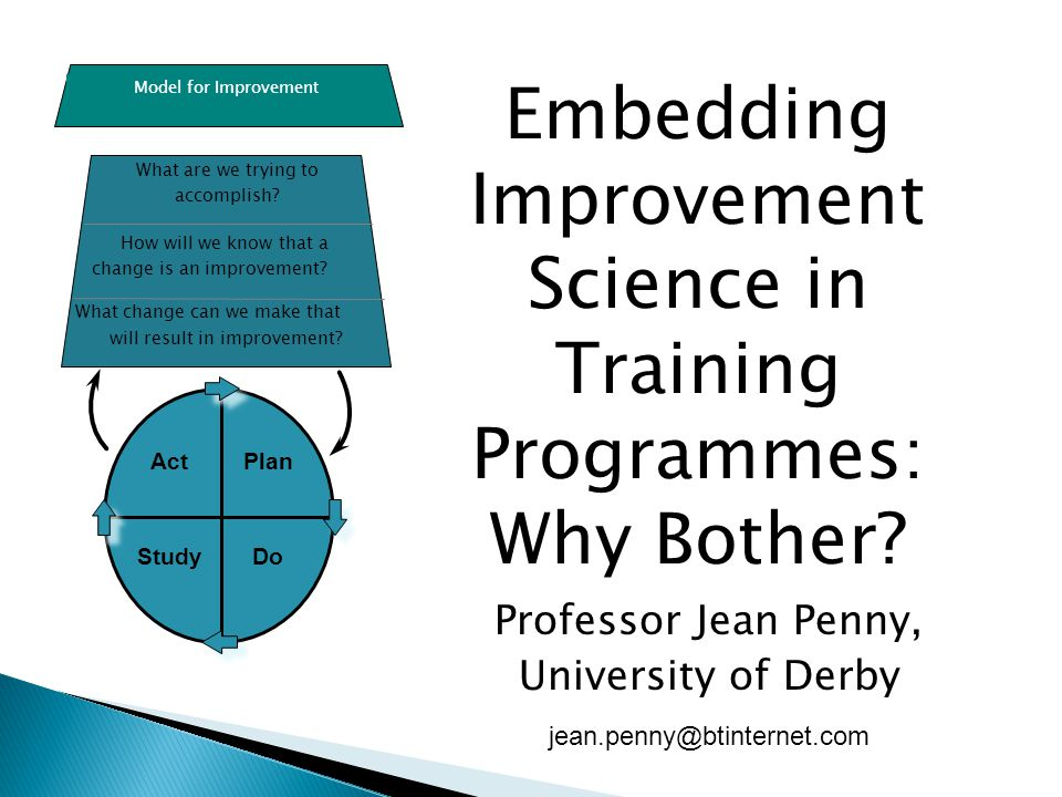 Professor Jean Penny, University of Derby jean.penny@btinternet.com Embedding Improvement Science in Training Programmes: Why Bother? What are we tryi