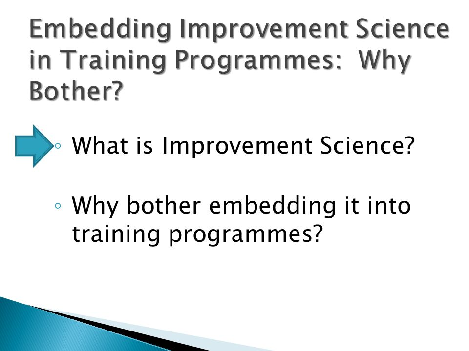 Embedding Improvement Science in Training Programmes: Why Bother? ◦ What is Improvement Science? ◦ Why bother embedding it into training programmes?