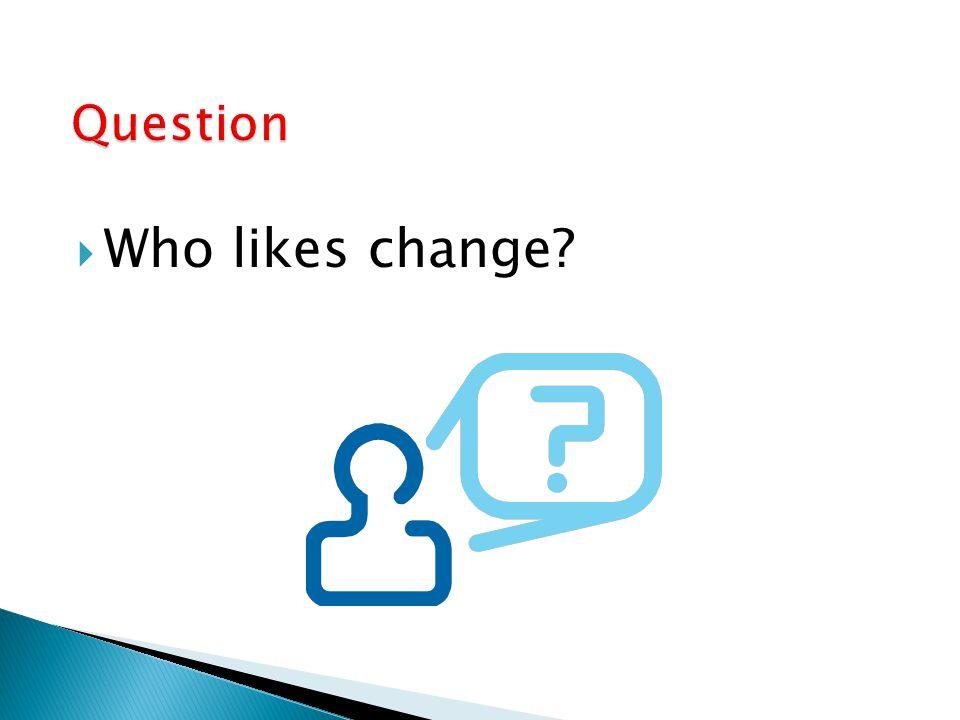  Who likes change?