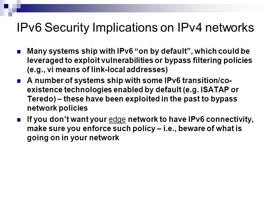 "IPv6 Security Implications on IPv4 networks Many systems ship with IPv6 ""on by default"", which could be leveraged to exploit vulnerabilities or bypass"