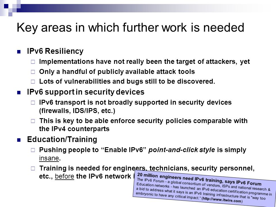 Key areas in which further work is needed IPv6 Resiliency  Implementations have not really been the target of attackers, yet  Only a handful of publ