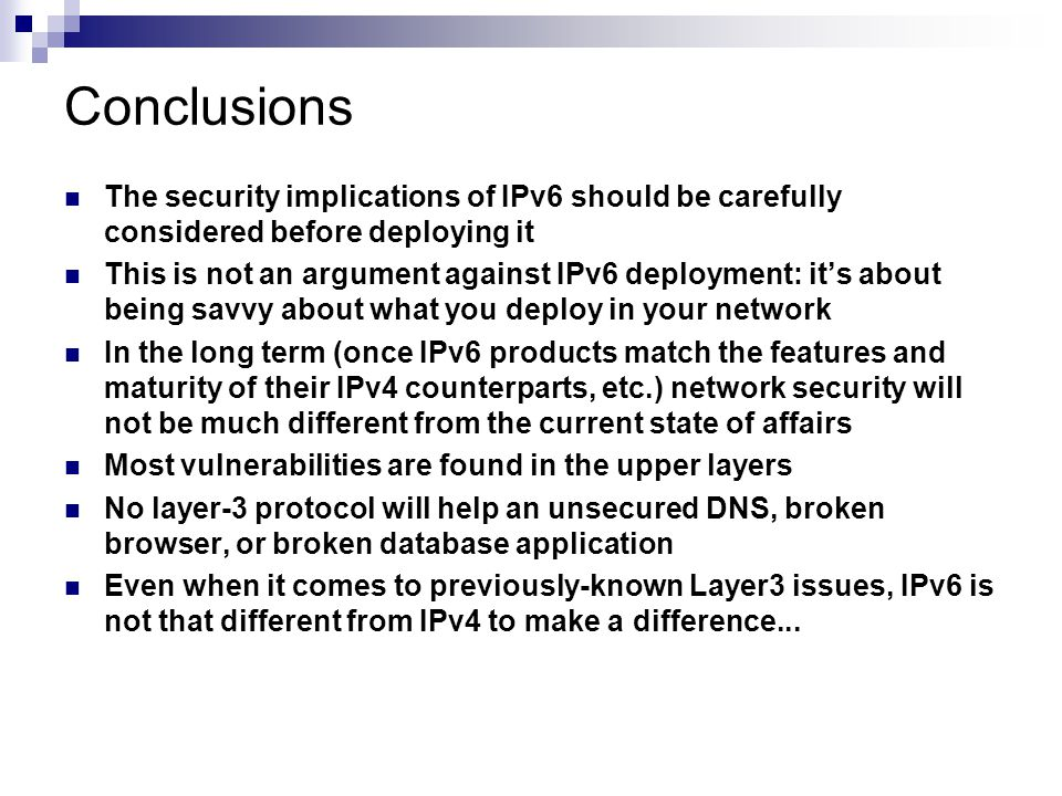 Conclusions The security implications of IPv6 should be carefully considered before deploying it This is not an argument against IPv6 deployment: it's about being savvy about what you deploy in your network In the long term (once IPv6 products match the features and maturity of their IPv4 counterparts, etc.) network security will not be much different from the current state of affairs Most vulnerabilities are found in the upper layers No layer-3 protocol will help an unsecured DNS, broken browser, or broken database application Even when it comes to previously-known Layer3 issues, IPv6 is not that different from IPv4 to make a difference...