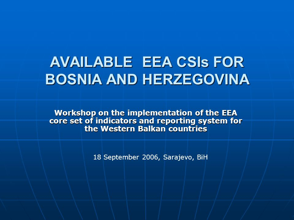 AVAILABLE EEA CSIs FOR BOSNIA AND HERZEGOVINA Workshop on the implementation of the EEA core set of indicators and reporting system for the Western Balkan countries 18 September 2006, Sarajevo, BiH