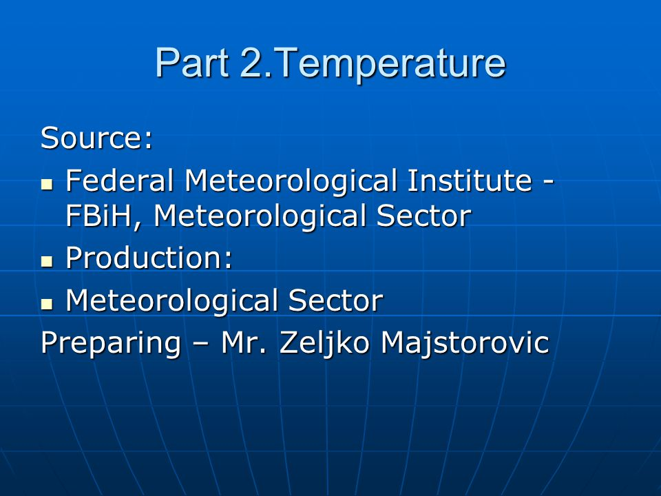 Part 2.Temperature Source: Federal Meteorological Institute - FBiH, Meteorological Sector Federal Meteorological Institute - FBiH, Meteorological Sector Production: Production: Meteorological Sector Meteorological Sector Preparing – Mr.