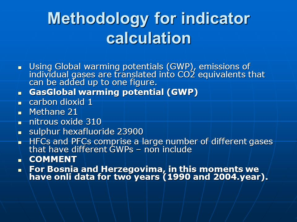 Methodology for indicator calculation Using Global warming potentials (GWP), emissions of individual gases are translated into CO2 equivalents that can be added up to one figure.