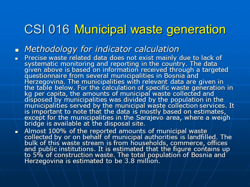 CSI 016Municipal waste generation Methodology for indicator calculation Methodology for indicator calculation Precise waste related data does not exist mainly due to lack of systematic monitoring and reporting in the country.