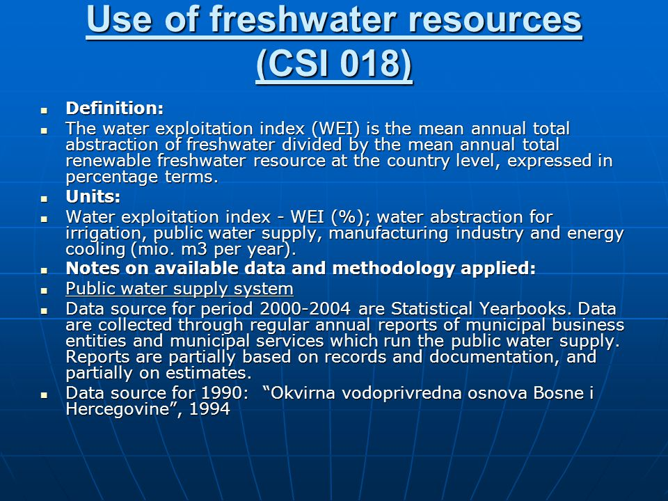 Use of freshwater resources (CSI 018) Definition: Definition: The water exploitation index (WEI) is the mean annual total abstraction of freshwater divided by the mean annual total renewable freshwater resource at the country level, expressed in percentage terms.