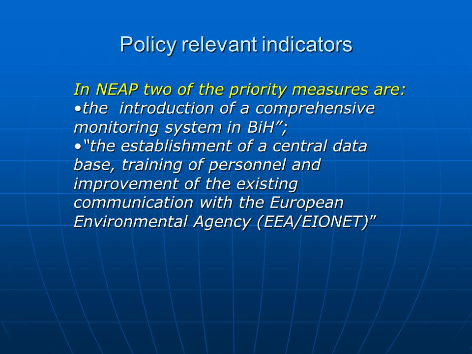Policy relevant indicators In NEAP two of the priority measures are: the introduction of a comprehensive monitoring system in BiH ;the introduction of a comprehensive monitoring system in BiH ; the establishment of a central data base, training of personnel and improvement of the existing communication with the European Environmental Agency (EEA/EIONET) the establishment of a central data base, training of personnel and improvement of the existing communication with the European Environmental Agency (EEA/EIONET)