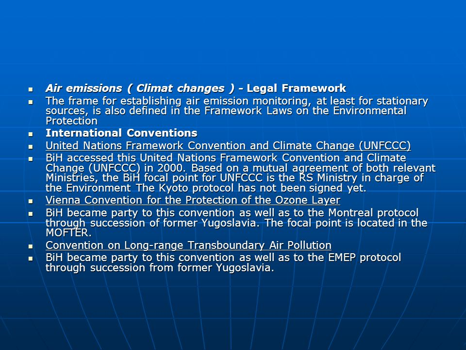 Air emissions ( Climat changes ) - Legal Framework Air emissions ( Climat changes ) - Legal Framework The frame for establishing air emission monitoring, at least for stationary sources, is also defined in the Framework Laws on the Environmental Protection The frame for establishing air emission monitoring, at least for stationary sources, is also defined in the Framework Laws on the Environmental Protection International Conventions International Conventions United Nations Framework Convention and Climate Change (UNFCCC) United Nations Framework Convention and Climate Change (UNFCCC) BiH accessed this United Nations Framework Convention and Climate Change (UNFCCC) in 2000.