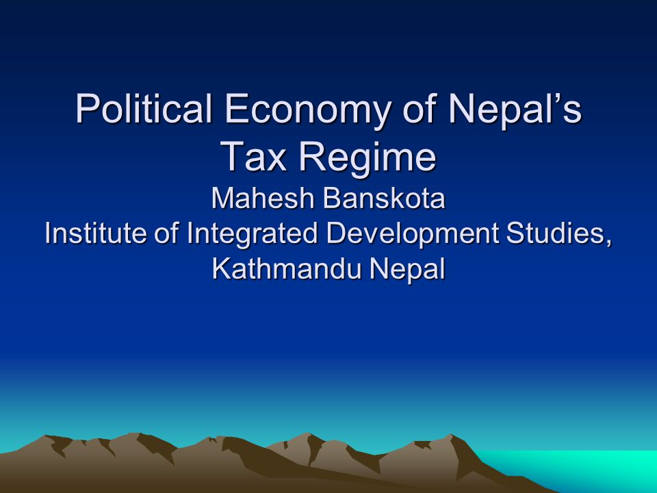 Structure of Presentation Political Situation in Nepal State of Economy Overview of Budget Conditions Policy Environment and Policy mapping Political Economy of Nepal's tax Regime