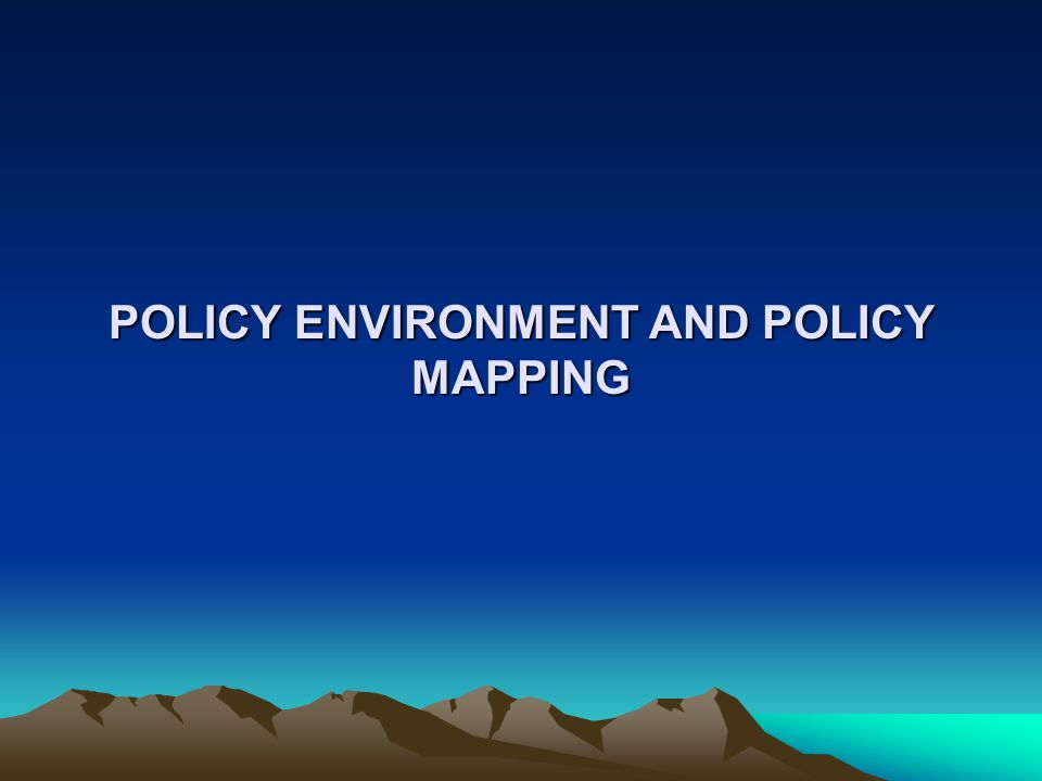 POLICY ENVIRONMENT AND POLICY MAPPING