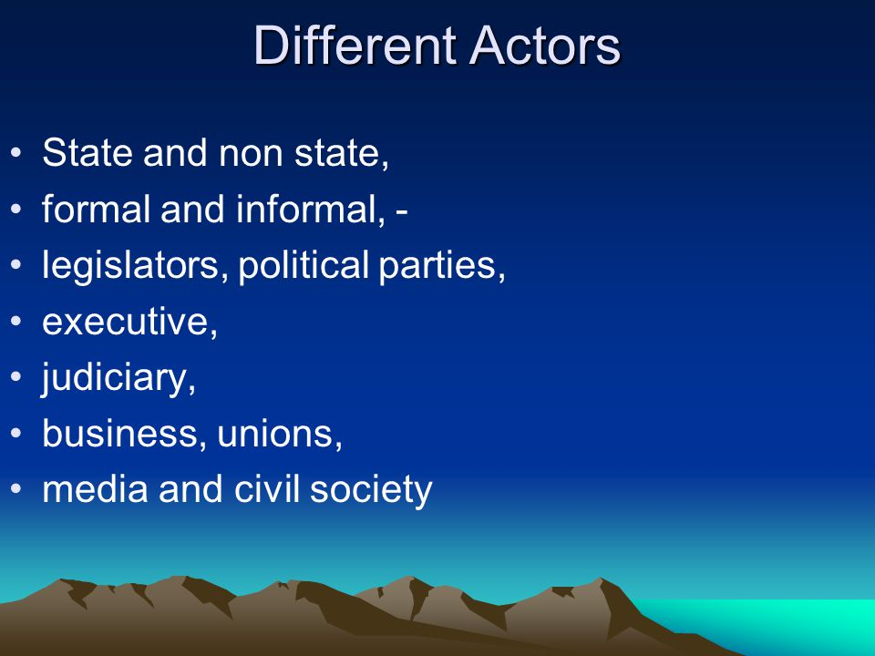 Different Actors State and non state, formal and informal, - legislators, political parties, executive, judiciary, business, unions, media and civil society
