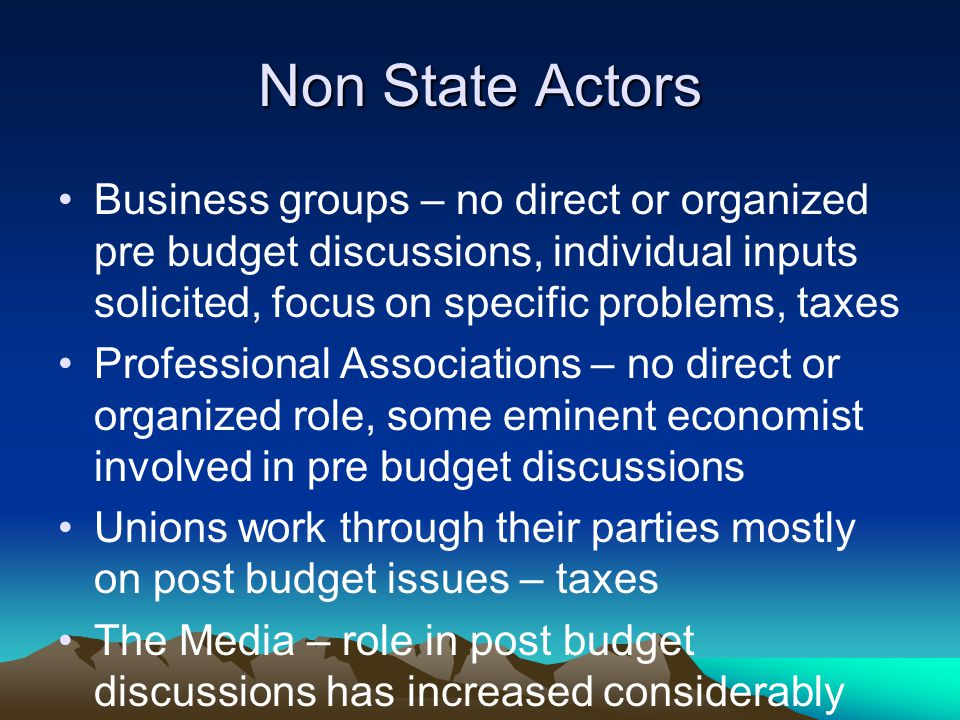 Non State Actors Business groups – no direct or organized pre budget discussions, individual inputs solicited, focus on specific problems, taxes Professional Associations – no direct or organized role, some eminent economist involved in pre budget discussions Unions work through their parties mostly on post budget issues – taxes The Media – role in post budget discussions has increased considerably