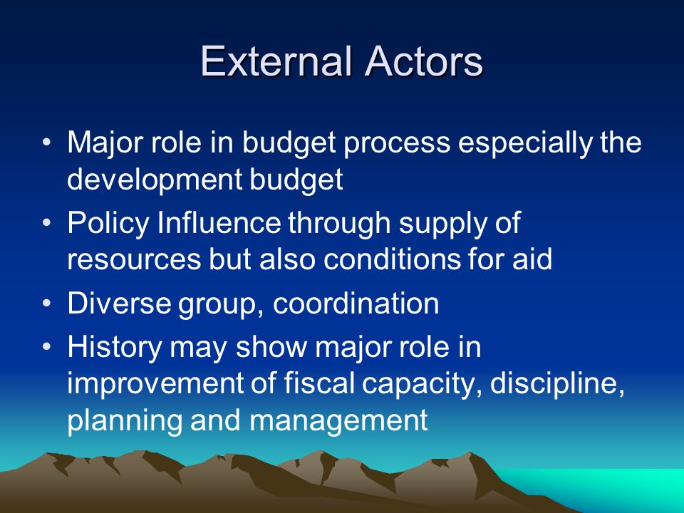 External Actors Major role in budget process especially the development budget Policy Influence through supply of resources but also conditions for aid Diverse group, coordination History may show major role in improvement of fiscal capacity, discipline, planning and management
