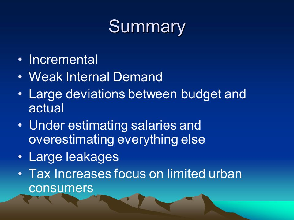 Summary Incremental Weak Internal Demand Large deviations between budget and actual Under estimating salaries and overestimating everything else Large leakages Tax Increases focus on limited urban consumers