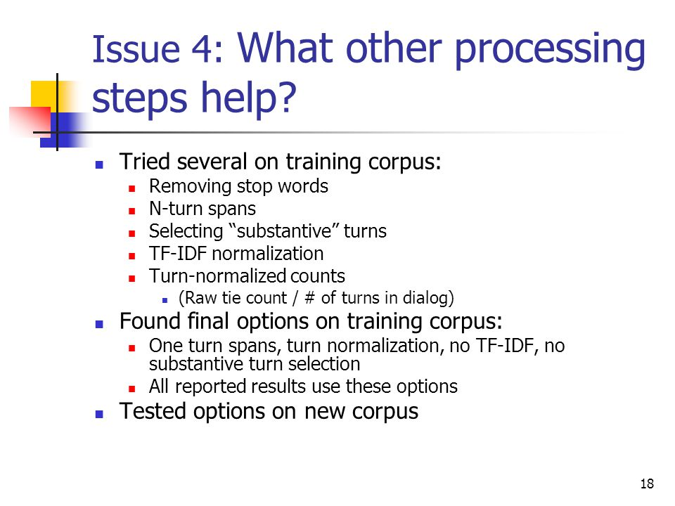 "18 Issue 4: What other processing steps help? Tried several on training corpus: Removing stop words N-turn spans Selecting ""substantive"" turns TF-IDF"