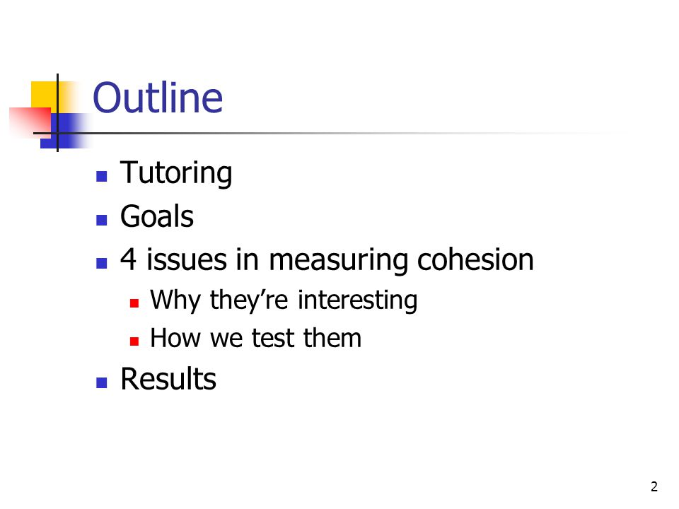 2 Outline Tutoring Goals 4 issues in measuring cohesion Why they're interesting How we test them Results