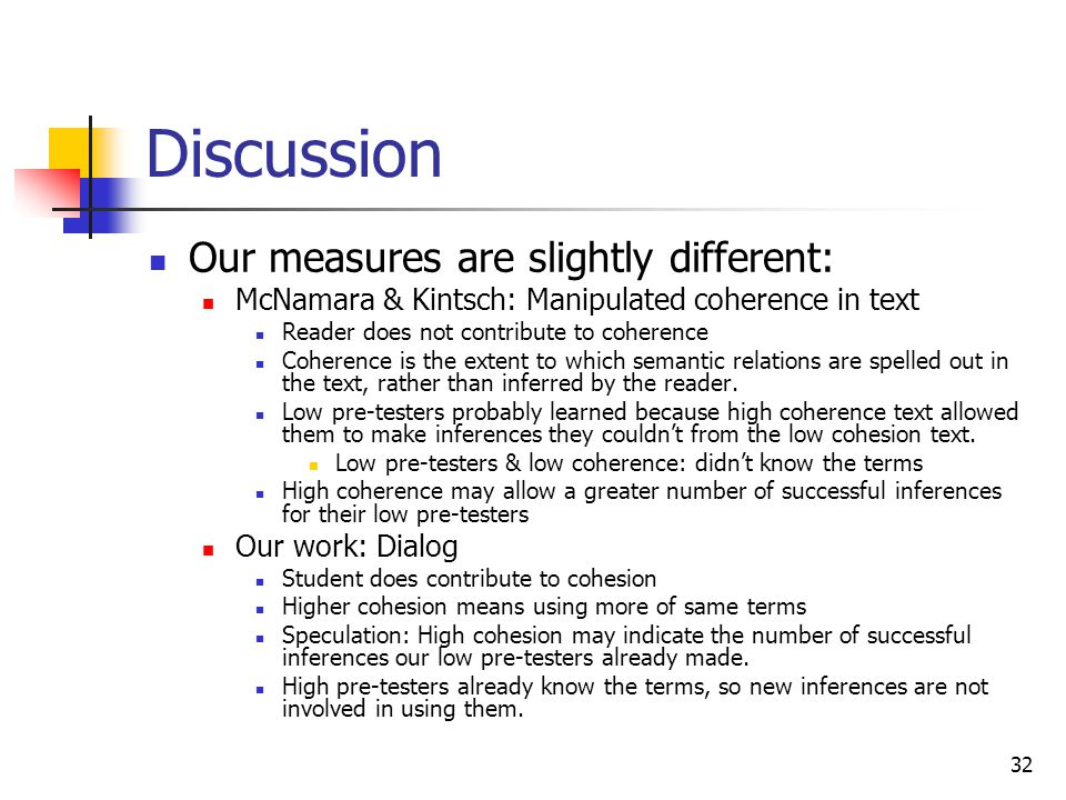 32 Discussion Our measures are slightly different: McNamara & Kintsch: Manipulated coherence in text Reader does not contribute to coherence Coherence