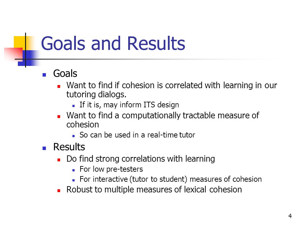 4 Goals and Results Goals Want to find if cohesion is correlated with learning in our tutoring dialogs. If it is, may inform ITS design Want to find a