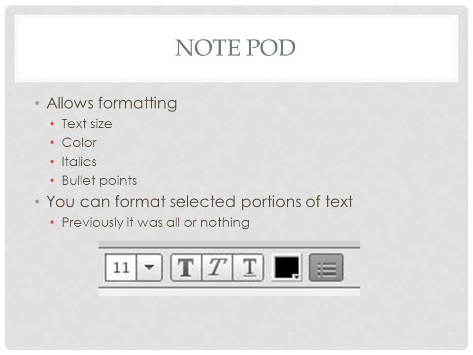 NOTE POD Allows formatting Text size Color Italics Bullet points You can format selected portions of text Previously it was all or nothing