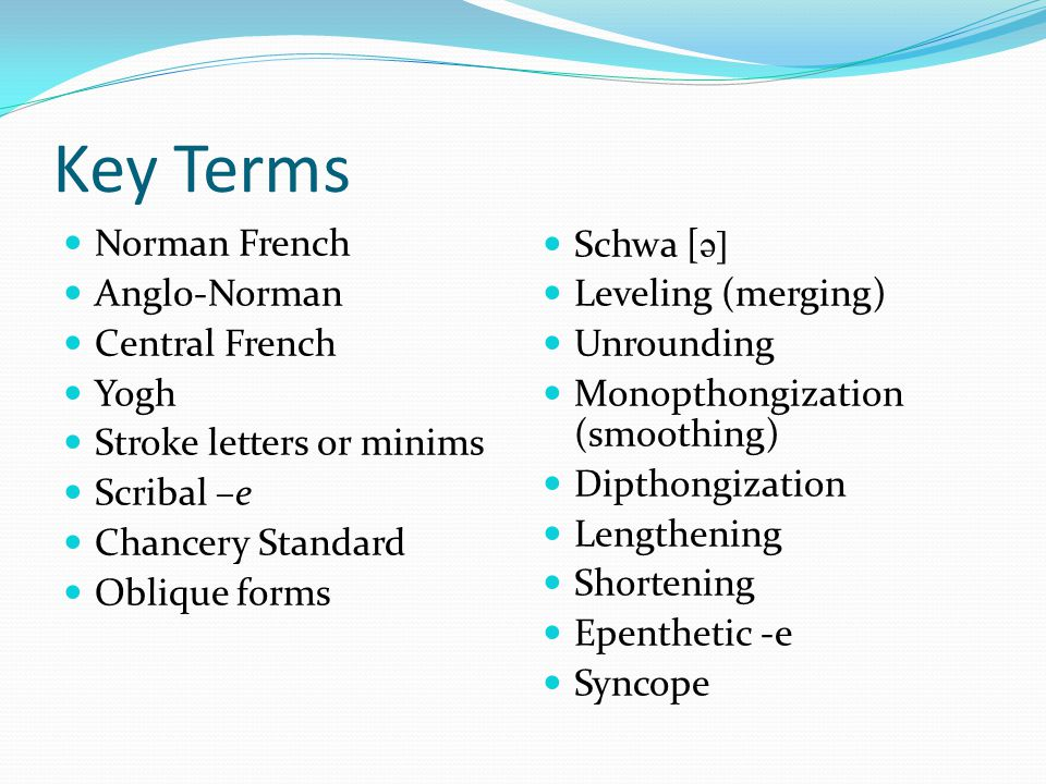 Key Terms Norman French Angl0-Norman Central French Yogh Stroke letters or minims Scribal –e Chancery Standard Oblique forms Schwa [ ə] Leveling (merging) Unrounding Monopthongization (smoothing) Dipthongization Lengthening Shortening Epenthetic -e Syncope